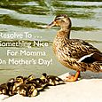 Day 130 - I Resolve To™. . . Help Mom To Have A Fabulous Mother's Day!
